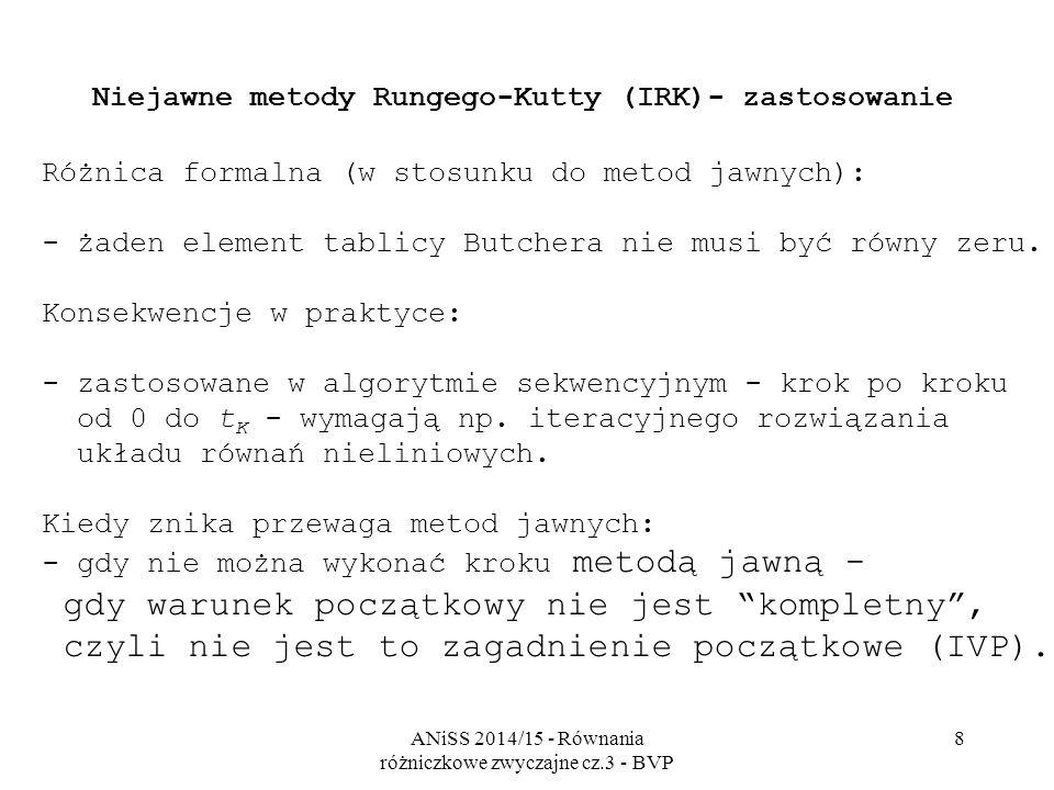 ANiSS 2014/15 - Równania różniczkowe zwyczajne cz.3 - BVP 8 Niejawne metody Rungego-Kutty (IRK)- zastosowanie Różnica formalna (w stosunku do metod jawnych): - żaden element tablicy Butchera nie musi być równy zeru.