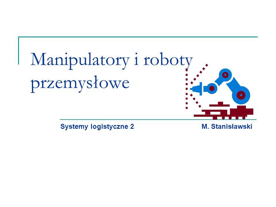 Manipulatory i roboty przemysłowe Systemy logistyczne 2 M. Stanisławski