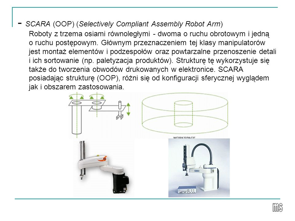 - SCARA (OOP) (Selectively Compliant Assembly Robot Arm) Roboty z trzema osiami równoległymi - dwoma o ruchu obrotowym i jedną o ruchu postępowym. Głó