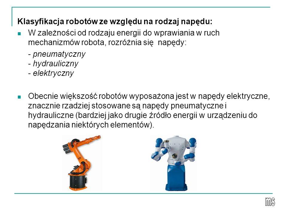 Klasyfikacja robotów ze względu na rodzaj napędu: W zależności od rodzaju energii do wprawiania w ruch mechanizmów robota, rozróżnia się napędy: - pneumatyczny - hydrauliczny - elektryczny Obecnie większość robotów wyposażona jest w napędy elektryczne, znacznie rzadziej stosowane są napędy pneumatyczne i hydrauliczne (bardziej jako drugie źródło energii w urządzeniu do napędzania niektórych elementów).