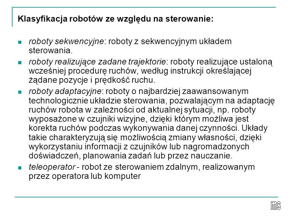 Klasyfikacja robotów ze względu na sterowanie: roboty sekwencyjne: roboty z sekwencyjnym układem sterowania. roboty realizujące zadane trajektorie: ro