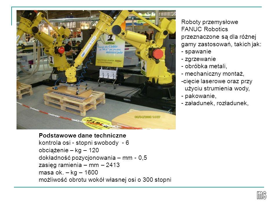 Roboty przemysłowe FANUC Robotics przeznaczone są dla różnej gamy zastosowań, takich jak: - spawanie - zgrzewanie - obróbka metali, - mechaniczny montaż, -cięcie laserowe oraz przy użyciu strumienia wody, - pakowanie, - załadunek, rozładunek, Podstawowe dane techniczne kontrola osi - stopni swobody - 6 obciążenie – kg – 120 dokładność pozycjonowania – mm - 0,5 zasięg ramienia – mm – 2413 masa ok.