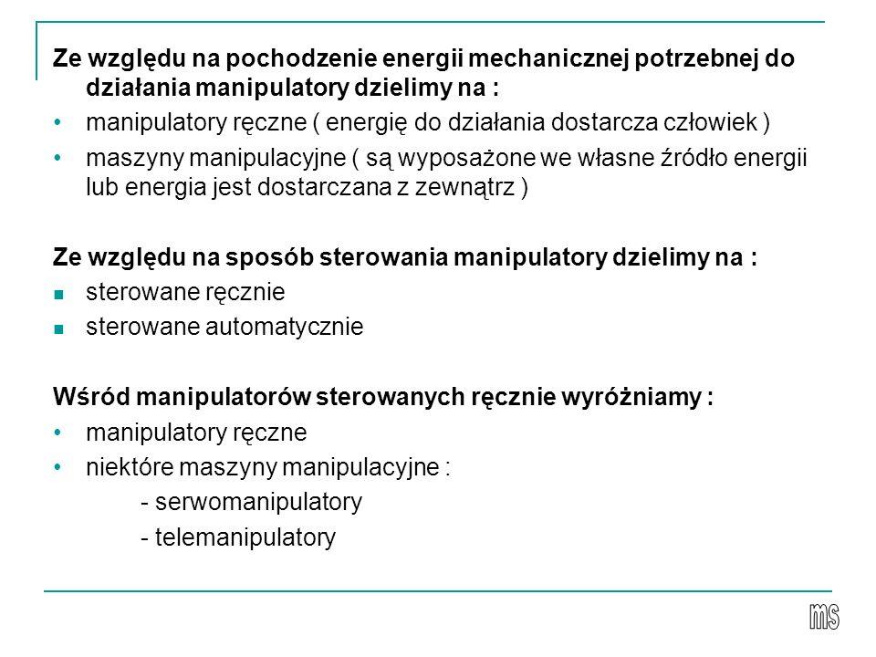 Ze względu na pochodzenie energii mechanicznej potrzebnej do działania manipulatory dzielimy na : manipulatory ręczne ( energię do działania dostarcza człowiek ) maszyny manipulacyjne ( są wyposażone we własne źródło energii lub energia jest dostarczana z zewnątrz ) Ze względu na sposób sterowania manipulatory dzielimy na : sterowane ręcznie sterowane automatycznie Wśród manipulatorów sterowanych ręcznie wyróżniamy : manipulatory ręczne niektóre maszyny manipulacyjne : - serwomanipulatory - telemanipulatory