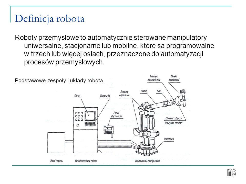 Definicja robota Roboty przemysłowe to automatycznie sterowane manipulatory uniwersalne, stacjonarne lub mobilne, które są programowalne w trzech lub więcej osiach, przeznaczone do automatyzacji procesów przemysłowych.