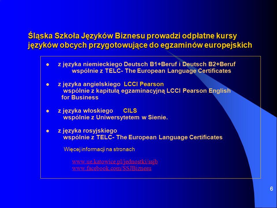 6 Śląska Szkoła Języków Biznesu prowadzi odpłatne kursy języków obcych przygotowujące do egzaminów europejskich z języka niemieckiego Deutsch B1+Beruf i Deutsch B2+Beruf wspólnie z TELC- The European Language Certificates z języka angielskiego LCCI Pearson wspólnie z kapitułą egzaminacyjną LCCI Pearson English for Business z języka włoskiego CILS wspólnie z Uniwersytetem w Sienie.