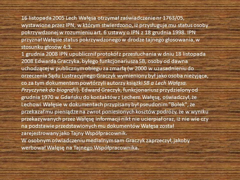 16 listopada 2005 Lech Wałęsa otrzymał zaświadczenie nr 1763/05, wystawione przez IPN, w którym stwierdzono, iż przysługuje mu status osoby pokrzywdzonej w rozumieniu art.