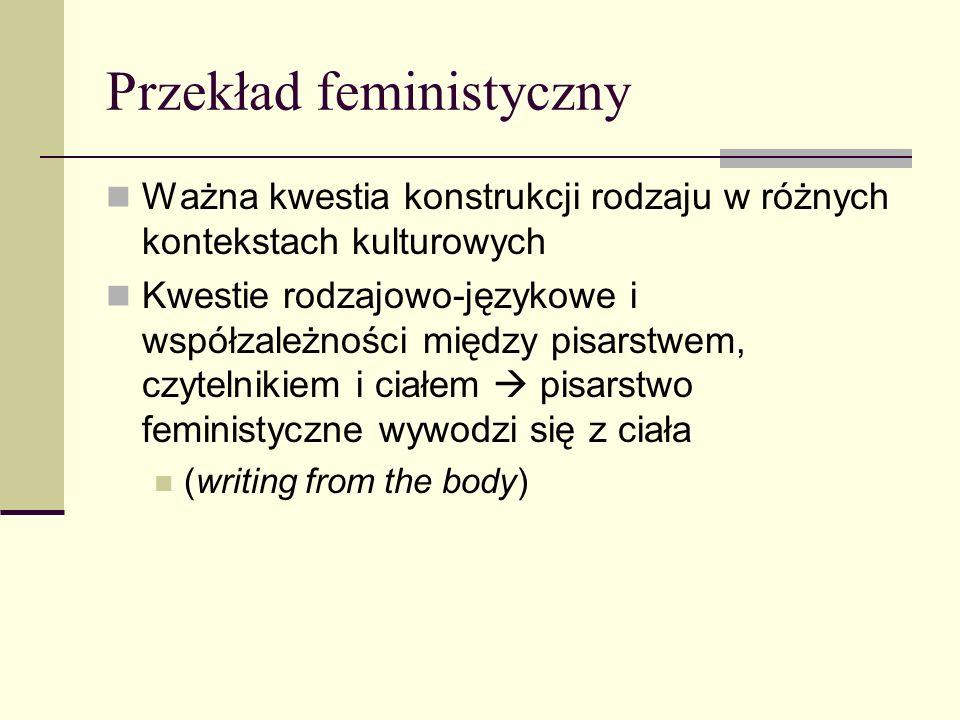 Przekład feministyczny Ważna kwestia konstrukcji rodzaju w różnych kontekstach kulturowych Kwestie rodzajowo-językowe i współzależności między pisarstwem, czytelnikiem i ciałem  pisarstwo feministyczne wywodzi się z ciała (writing from the body)