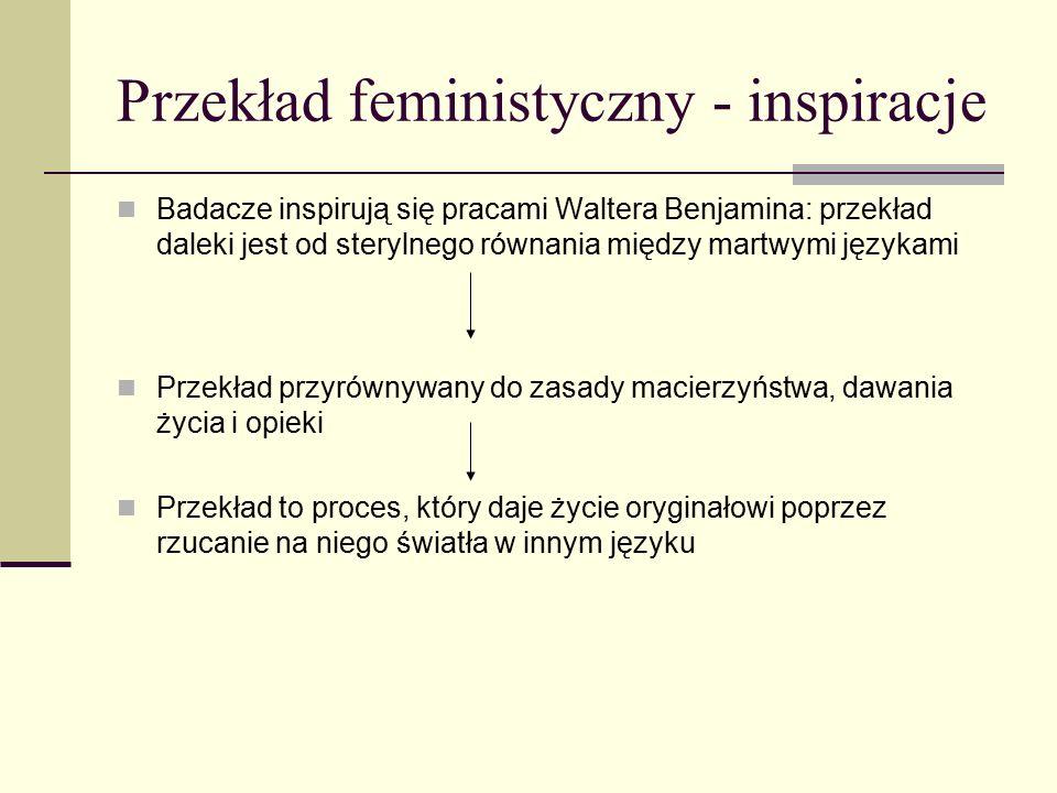 Przekład feministyczny - inspiracje Badacze inspirują się pracami Waltera Benjamina: przekład daleki jest od sterylnego równania między martwymi językami Przekład przyrównywany do zasady macierzyństwa, dawania życia i opieki Przekład to proces, który daje życie oryginałowi poprzez rzucanie na niego światła w innym języku
