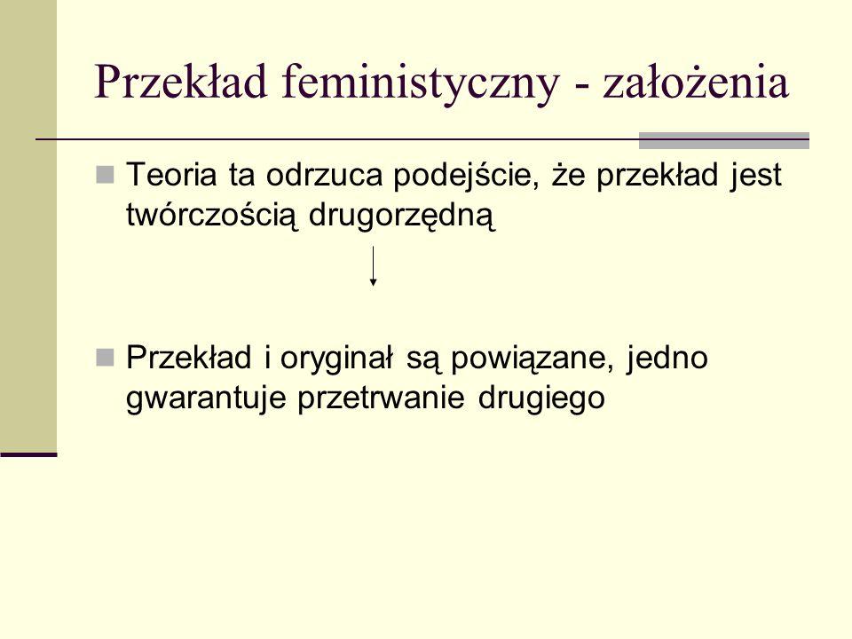 Przekład feministyczny - założenia Teoria ta odrzuca podejście, że przekład jest twórczością drugorzędną Przekład i oryginał są powiązane, jedno gwarantuje przetrwanie drugiego