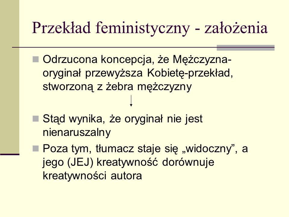 """Przekład feministyczny - założenia Odrzucona koncepcja, że Mężczyzna- oryginał przewyższa Kobietę-przekład, stworzoną z żebra mężczyzny Stąd wynika, że oryginał nie jest nienaruszalny Poza tym, tłumacz staje się """"widoczny , a jego (JEJ) kreatywność dorównuje kreatywności autora"""