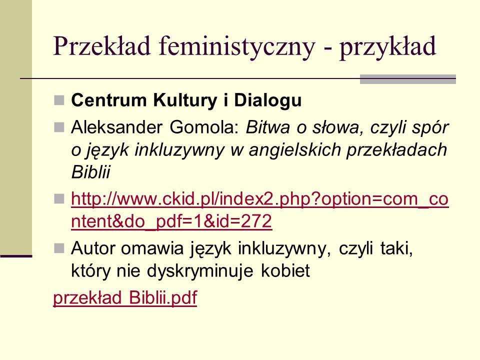 Przekład feministyczny - przykład Centrum Kultury i Dialogu Aleksander Gomola: Bitwa o słowa, czyli spór o język inkluzywny w angielskich przekładach Biblii http://www.ckid.pl/index2.php option=com_co ntent&do_pdf=1&id=272 http://www.ckid.pl/index2.php option=com_co ntent&do_pdf=1&id=272 Autor omawia język inkluzywny, czyli taki, który nie dyskryminuje kobiet przekład Biblii.pdf