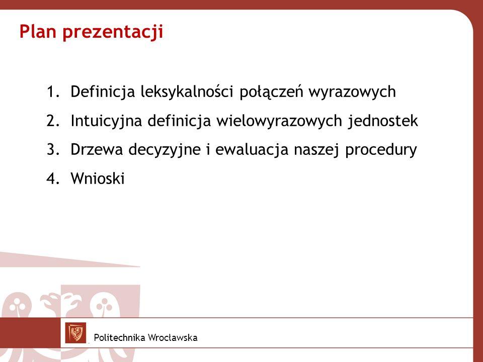 1.Definicja leksykalności połączeń wyrazowych 2.Intuicyjna definicja wielowyrazowych jednostek 3.Drzewa decyzyjne i ewaluacja naszej procedury 4.Wnioski Plan prezentacji Politechnika Wrocławska
