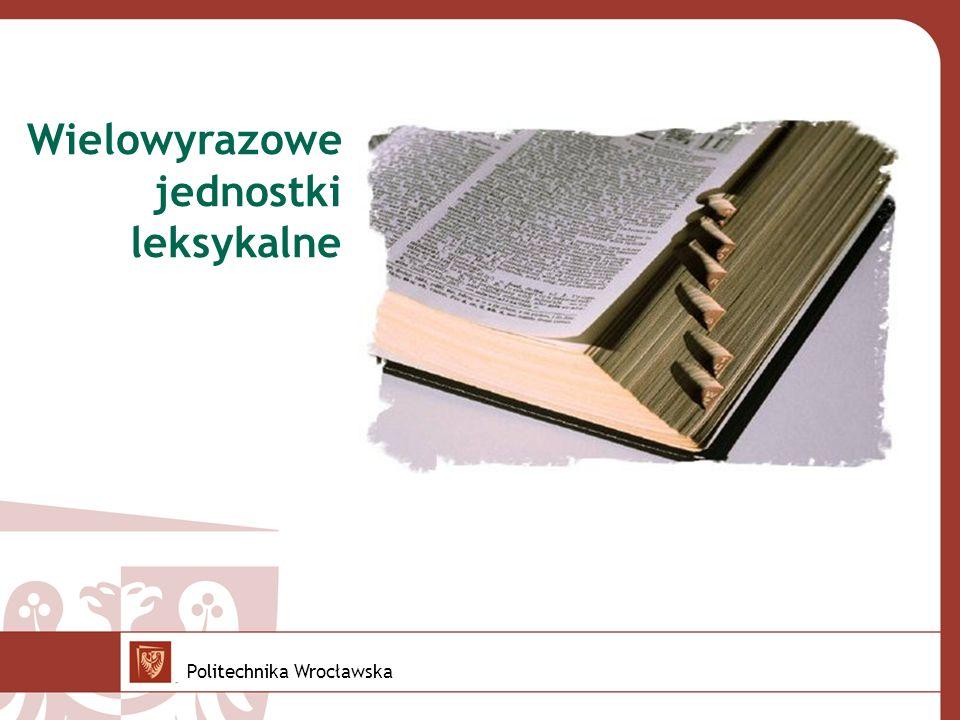 Wielowyrazowe jednostki leksykalne Cel: rozbudowa Słowosieci o jednostki wielowyrazowe Kiedy połączenia słów stają się jednostkami języka.