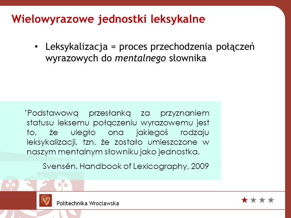Leksykalizacja = proces przechodzenia połączeń wyrazowych do mentalnego słownika Wielowyrazowe jednostki leksykalne 'Podstawową przesłanką za przyznaniem statusu leksemu połączeniu wyrazowemu jest to, że uległo ona jakiegoś rodzaju leksykalizacji, tzn.