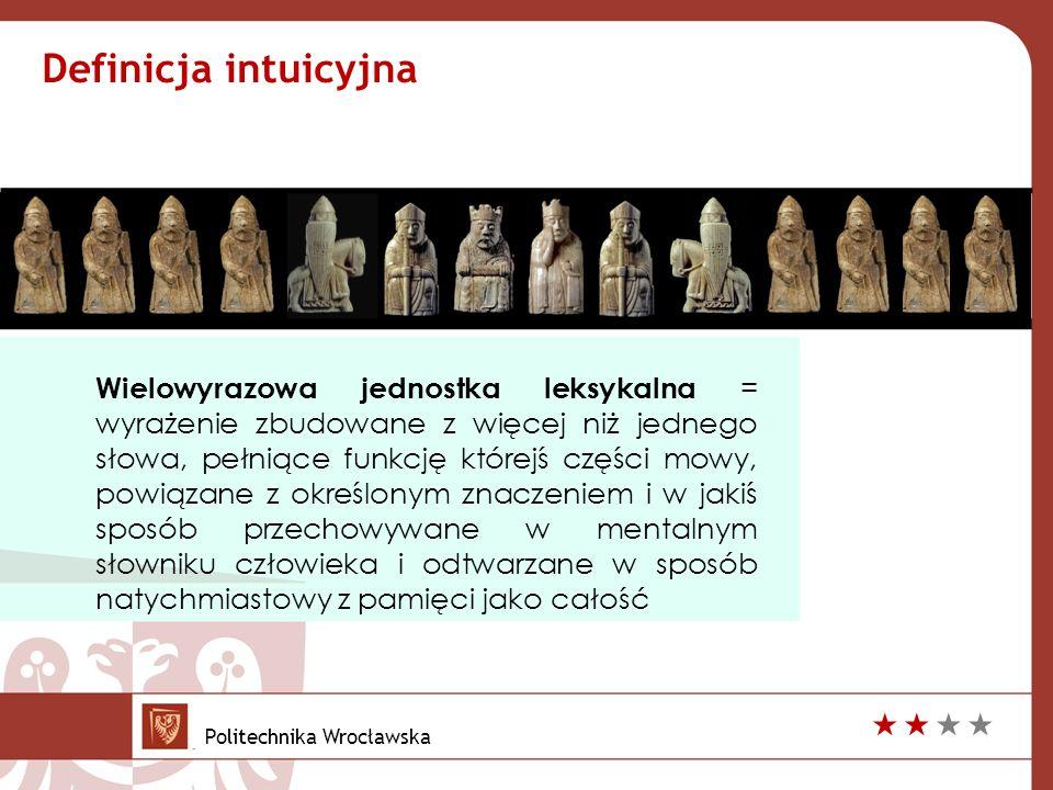 Wielowyrazowa jednostka leksykalna = wyrażenie zbudowane z więcej niż jednego słowa, pełniące funkcję którejś części mowy, powiązane z określonym znaczeniem i w jakiś sposób przechowywane w mentalnym słowniku człowieka i odtwarzane w sposób natychmiastowy z pamięci jako całość Definicja intuicyjna Politechnika Wrocławska 