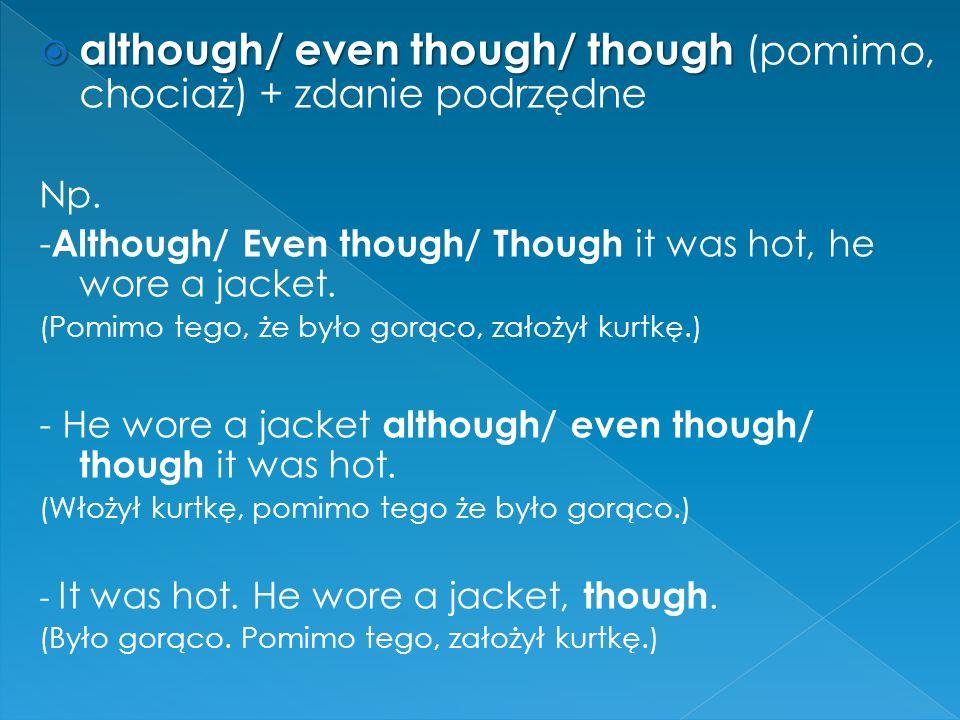  although/ even though/ though  although/ even though/ though (pomimo, chociaż) + zdanie podrzędne Np.