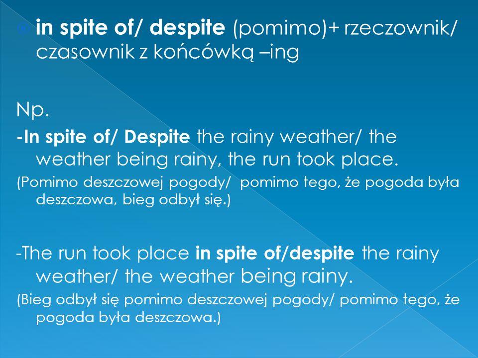  in spite of/ despite (pomimo)+ rzeczownik/ czasownik z końcówką –ing Np.
