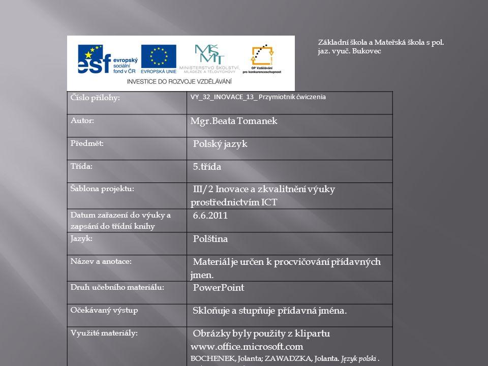 Číslo přílohy: VY_32_INOVACE_13_ Przymiotnik ćwiczenia Autor: Mgr.Beata Tomanek Předmět: Polský jazyk Třída: 5.třída Šablona projektu: III/2 Inovace a zkvalitnění výuky prostřednictvím ICT Datum zařazení do výuky a zapsání do třídní knihy 6.6.2011 Jazyk: Polština Název a anotace: Materiál je určen k procvičování přídavných jmen.
