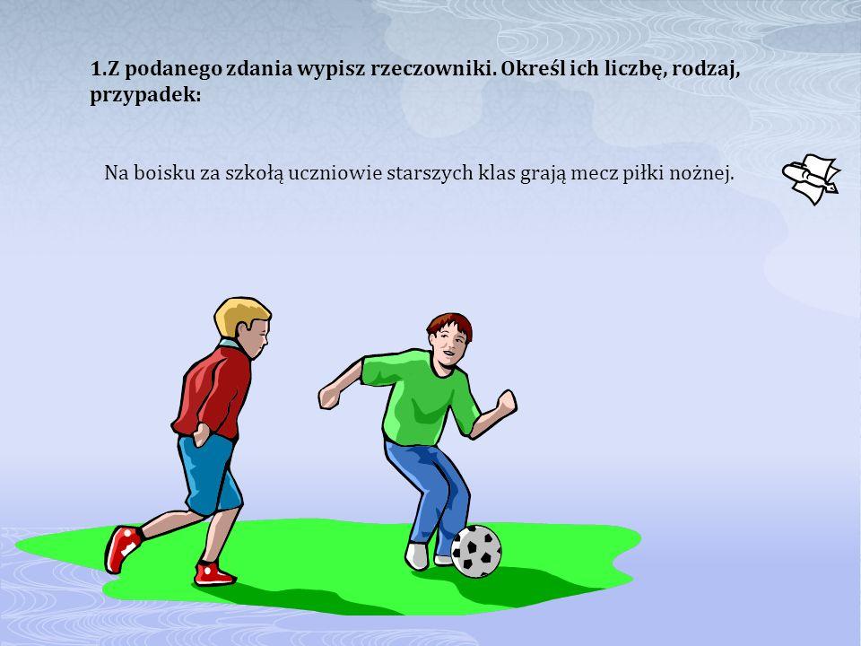 1.Z podanego zdania wypisz rzeczowniki. Określ ich liczbę, rodzaj, przypadek: Na boisku za szkołą uczniowie starszych klas grają mecz piłki nożnej.