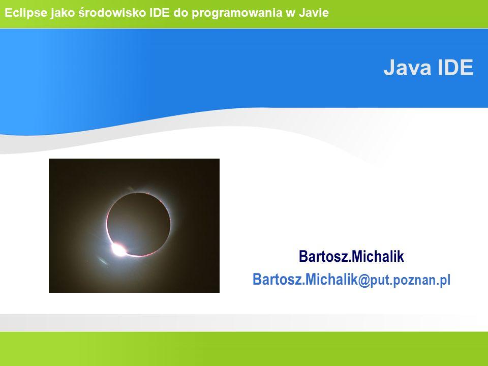 Eclipse jako środowisko IDE do programowania w Javie Java IDE Bartosz.Michalik Bartosz.Michalik @put.poznan.pl