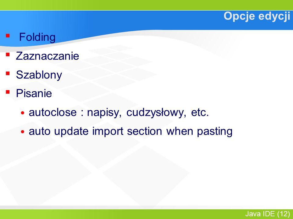 Java IDE (12) Opcje edycji ▪ Folding ▪ Zaznaczanie ▪ Szablony ▪ Pisanie autoclose : napisy, cudzysłowy, etc.