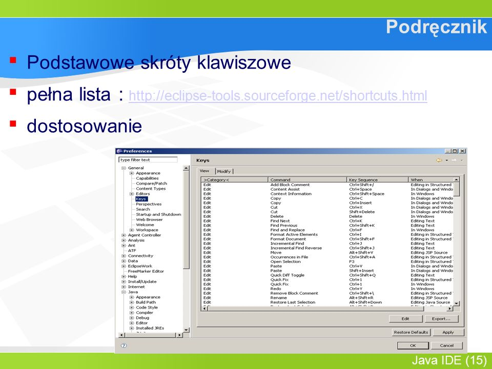 Java IDE (15) Podręcznik ▪ Podstawowe skróty klawiszowe ▪ pełna lista : http://eclipse-tools.sourceforge.net/shortcuts.html http://eclipse-tools.sourc