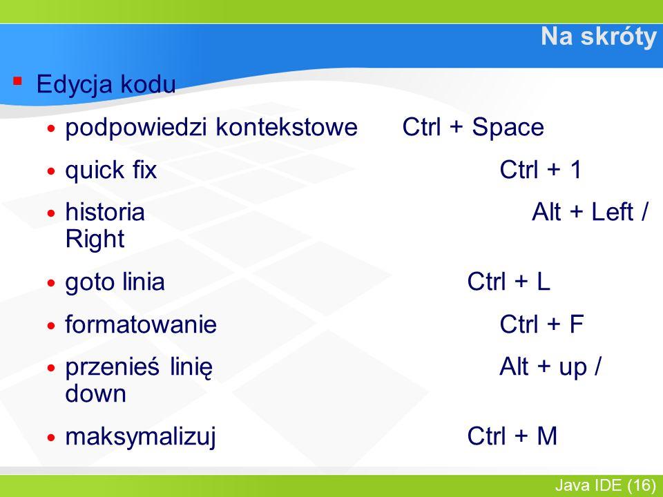 Java IDE (16) Na skróty ▪ Edycja kodu podpowiedzi kontekstowe Ctrl + Space quick fix Ctrl + 1 historiaAlt + Left / Right goto liniaCtrl + L formatowanieCtrl + F przenieś linięAlt + up / down maksymalizuj Ctrl + M