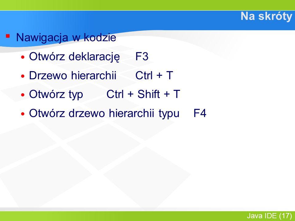 Java IDE (17) Na skróty ▪ Nawigacja w kodzie Otwórz deklarację F3 Drzewo hierarchiiCtrl + T Otwórz typCtrl + Shift + T Otwórz drzewo hierarchii typuF4