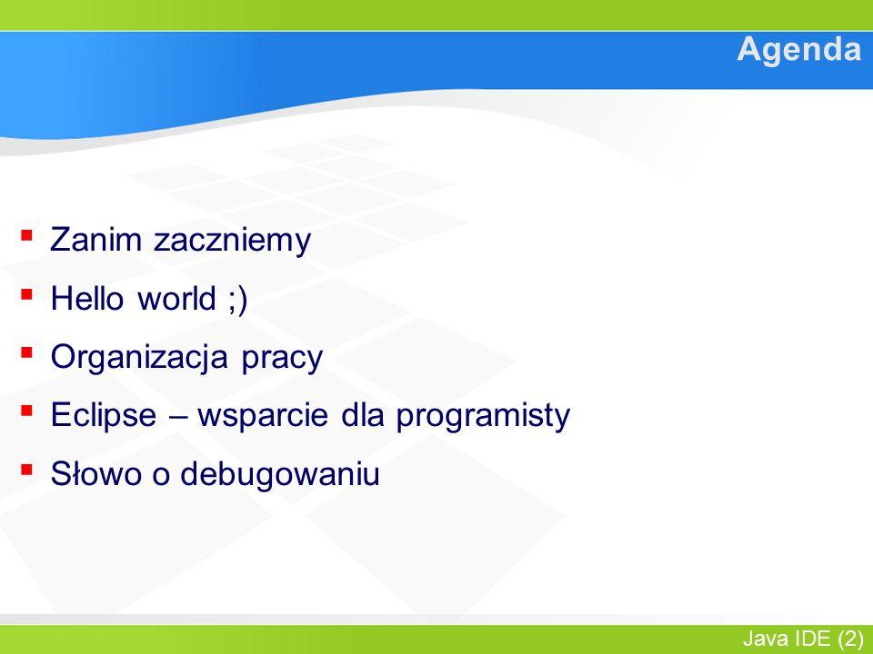 Java IDE (2) Agenda ▪ Zanim zaczniemy ▪ Hello world ;) ▪ Organizacja pracy ▪ Eclipse – wsparcie dla programisty ▪ Słowo o debugowaniu