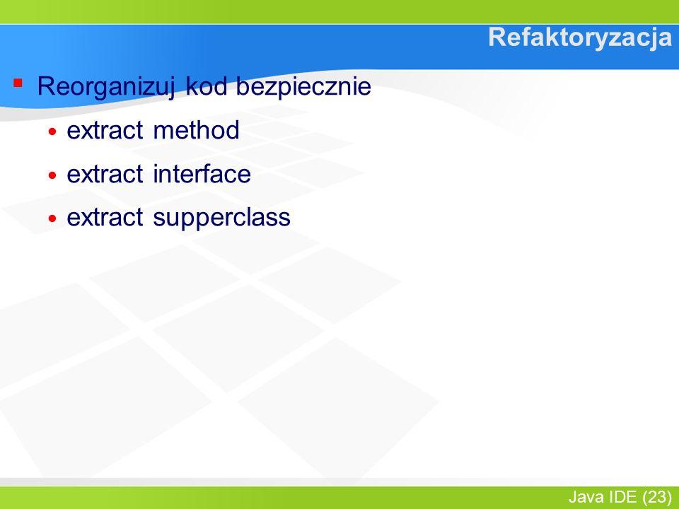 Java IDE (23) Refaktoryzacja ▪ Reorganizuj kod bezpiecznie extract method extract interface extract supperclass