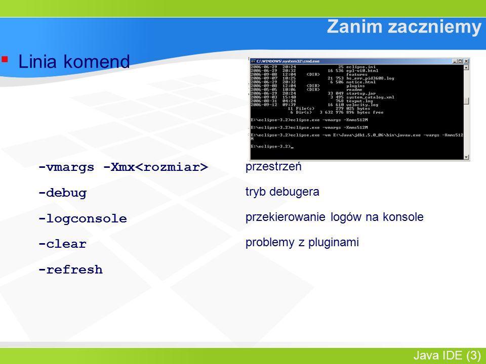 Java IDE (3) Zanim zaczniemy ▪ Linia komend -vmargs -Xmx -debug -logconsole -clear -refresh przestrzeń tryb debugera przekierowanie logów na konsole problemy z pluginami