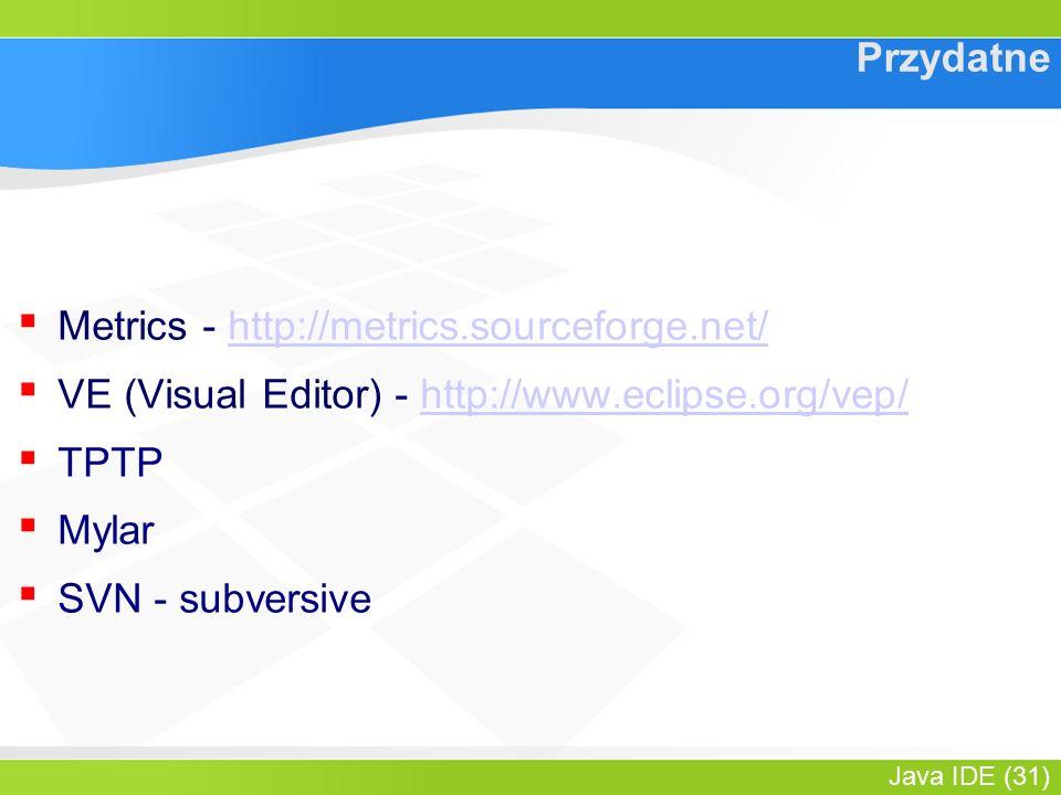 Java IDE (31) Przydatne ▪ Metrics - http://metrics.sourceforge.net/http://metrics.sourceforge.net/ ▪ VE (Visual Editor) - http://www.eclipse.org/vep/http://www.eclipse.org/vep/ ▪ TPTP ▪ Mylar ▪ SVN - subversive