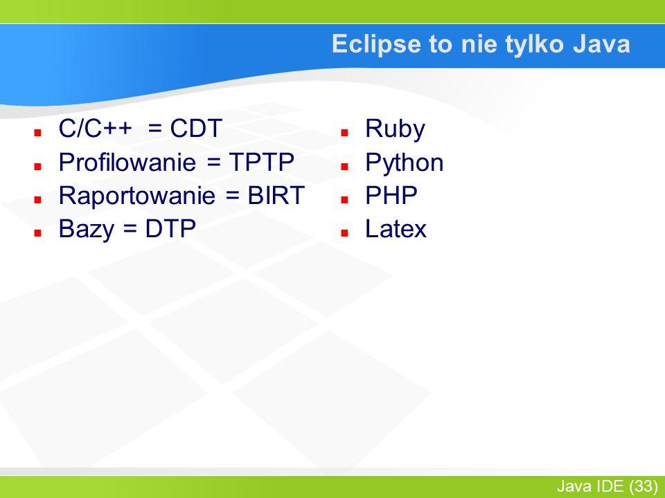Java IDE (33) Eclipse to nie tylko Java C/C++ = CDT Profilowanie = TPTP Raportowanie = BIRT Bazy = DTP Ruby Python PHP Latex