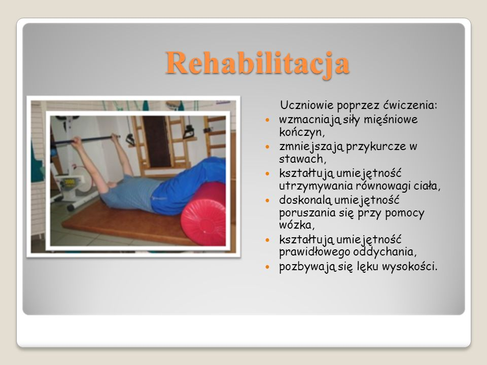 Rehabilitacja Uczniowie poprzez ćwiczenia: wzmacniają siły mięśniowe kończyn, zmniejszają przykurcze w stawach, kształtują umiejętność utrzymywania równowagi ciała, doskonalą umiejętność poruszania się przy pomocy wózka, kształtują umiejętność prawidłowego oddychania, pozbywają się lęku wysokości.