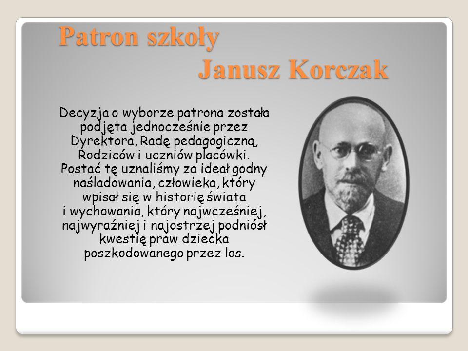 Patron szkoły Janusz Korczak Decyzja o wyborze patrona została podjęta jednocześnie przez Dyrektora, Radę pedagogiczną, Rodziców i uczniów placówki.