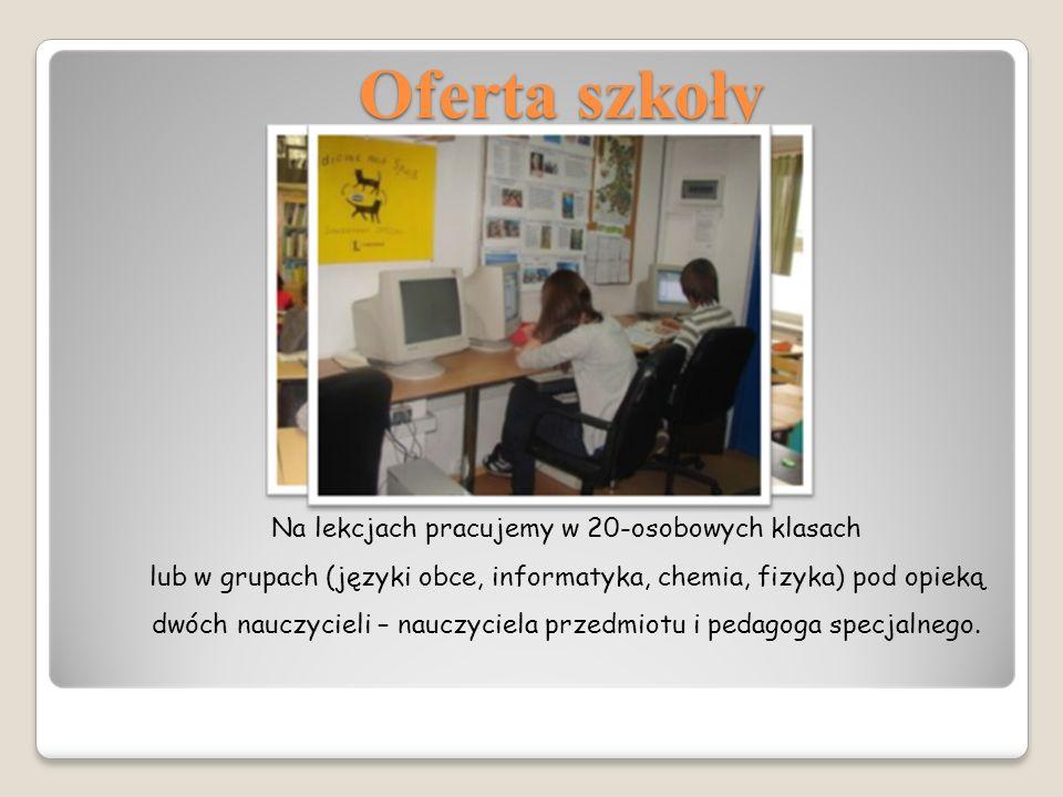 Oferta szkoły Na lekcjach pracujemy w 20-osobowych klasach lub w grupach (języki obce, informatyka, chemia, fizyka) pod opieką dwóch nauczycieli – nauczyciela przedmiotu i pedagoga specjalnego.