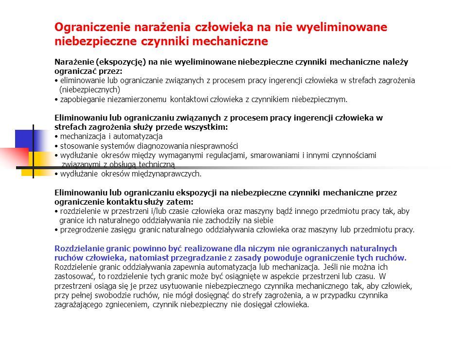 Ograniczenie narażenia człowieka na nie wyeliminowane niebezpieczne czynniki mechaniczne Narażenie (ekspozycję) na nie wyeliminowane niebezpieczne czynniki mechaniczne należy ograniczać przez: eliminowanie lub ograniczanie związanych z procesem pracy ingerencji człowieka w strefach zagrożenia (niebezpiecznych) zapobieganie niezamierzonemu kontaktowi człowieka z czynnikiem niebezpiecznym.