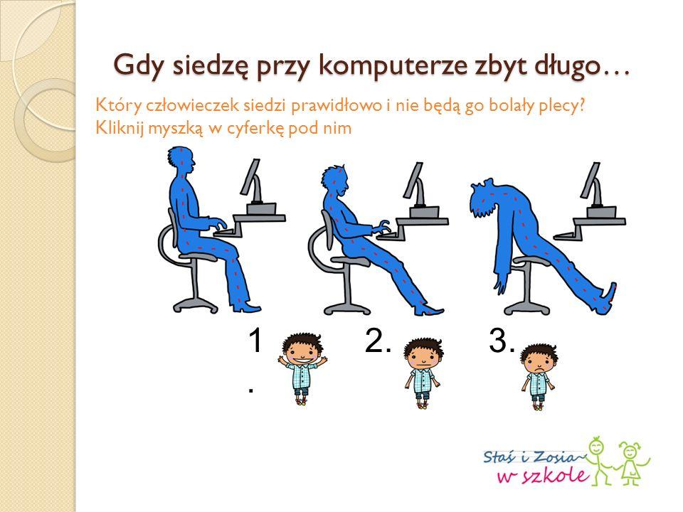 Gdy siedzę przy komputerze zbyt długo… Który człowieczek siedzi prawidłowo i nie będą go bolały plecy? Kliknij myszką w cyferkę pod nim 1.1. 2.3.