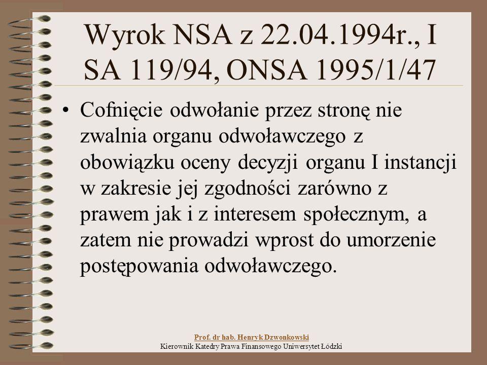Wyrok NSA z 22.04.1994r., I SA 119/94, ONSA 1995/1/47 Cofnięcie odwołanie przez stronę nie zwalnia organu odwoławczego z obowiązku oceny decyzji organu I instancji w zakresie jej zgodności zarówno z prawem jak i z interesem społecznym, a zatem nie prowadzi wprost do umorzenie postępowania odwoławczego.