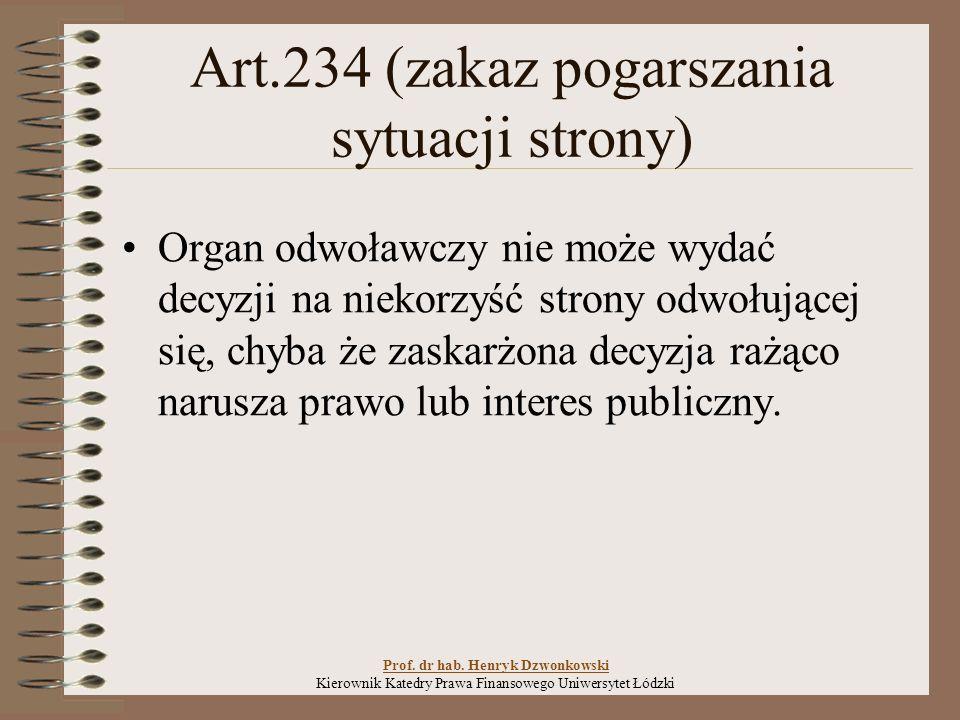 Art.234 (zakaz pogarszania sytuacji strony) Organ odwoławczy nie może wydać decyzji na niekorzyść strony odwołującej się, chyba że zaskarżona decyzja rażąco narusza prawo lub interes publiczny.