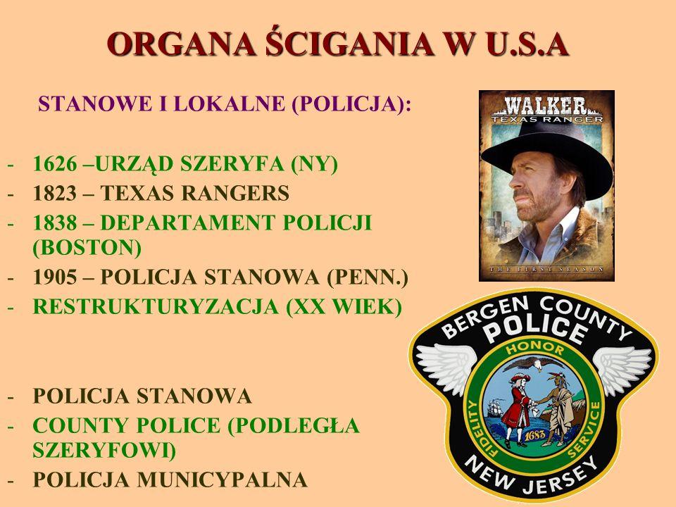 ORGANA ŚCIGANIA W U.S.A STANOWE I LOKALNE (POLICJA): -1626 –URZĄD SZERYFA (NY) -1823 – TEXAS RANGERS -1838 – DEPARTAMENT POLICJI (BOSTON) -1905 – POLICJA STANOWA (PENN.) -RESTRUKTURYZACJA (XX WIEK) -POLICJA STANOWA -COUNTY POLICE (PODLEGŁA SZERYFOWI) -POLICJA MUNICYPALNA