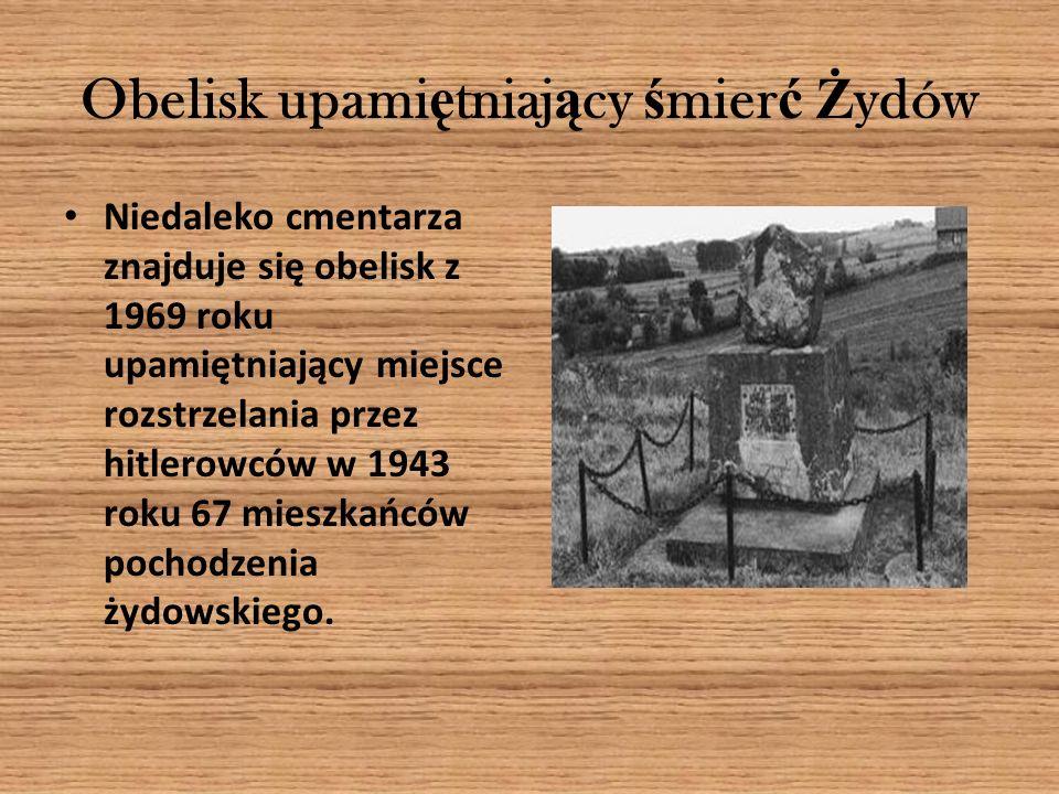 Obelisk upami ę tniaj ą cy ś mier ć Ż ydów Niedaleko cmentarza znajduje się obelisk z 1969 roku upamiętniający miejsce rozstrzelania przez hitlerowców w 1943 roku 67 mieszkańców pochodzenia żydowskiego.