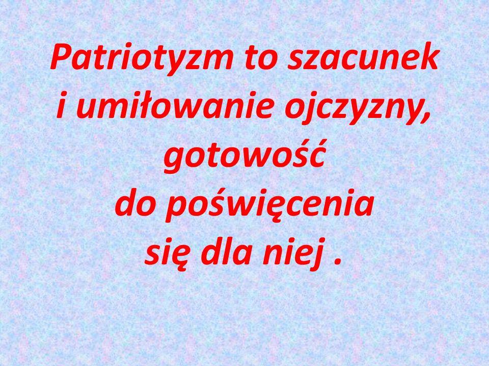 Patriotyzm to szacunek i umiłowanie ojczyzny, gotowość do poświęcenia się dla niej.