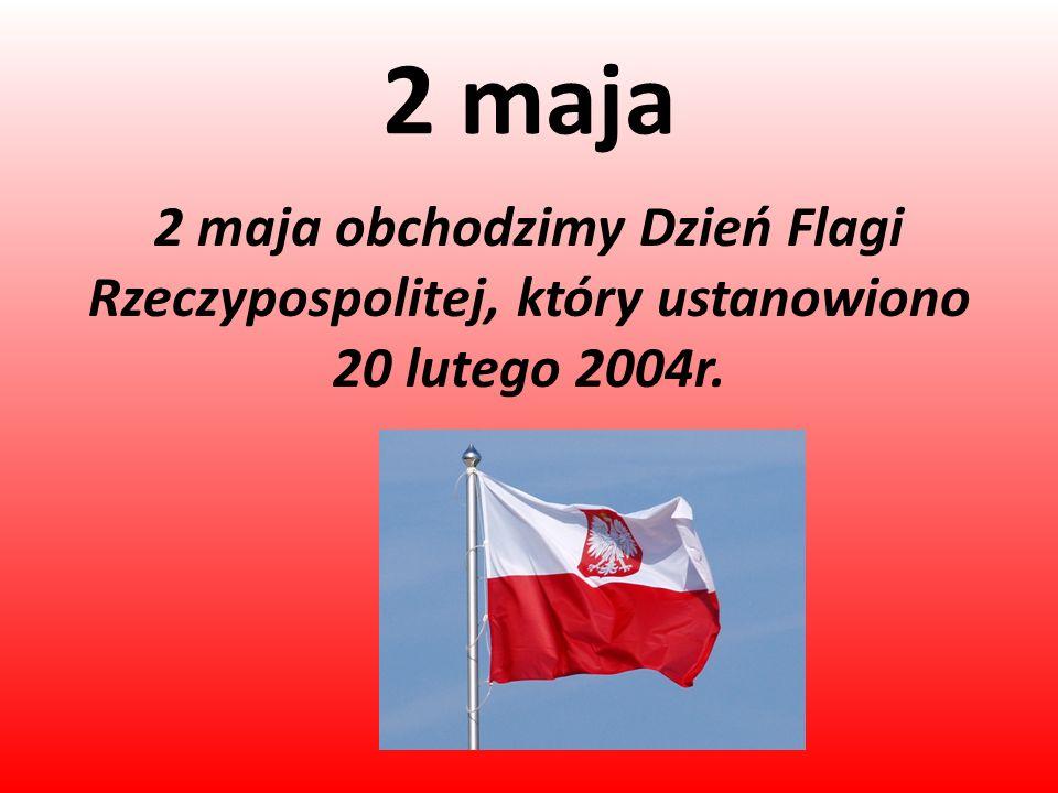 2 maja 2 maja obchodzimy Dzień Flagi Rzeczypospolitej, który ustanowiono 20 lutego 2004r.