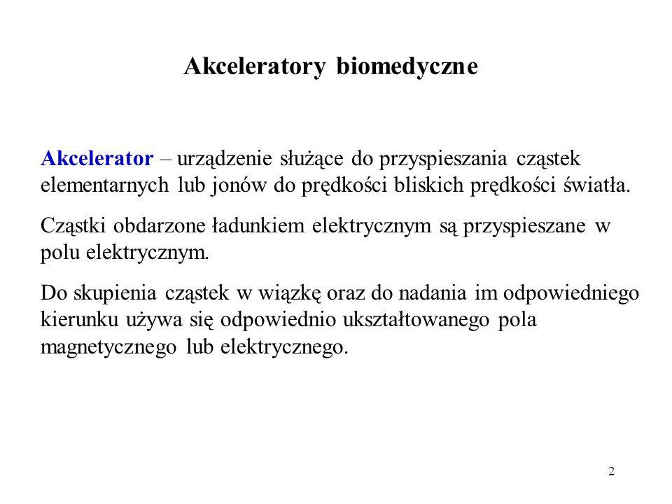 2 Akceleratory biomedyczne Akcelerator – urządzenie służące do przyspieszania cząstek elementarnych lub jonów do prędkości bliskich prędkości światła.