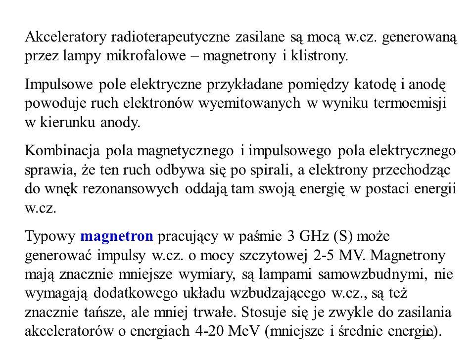 21 Akceleratory radioterapeutyczne zasilane są mocą w.cz. generowaną przez lampy mikrofalowe – magnetrony i klistrony. Impulsowe pole elektryczne przy