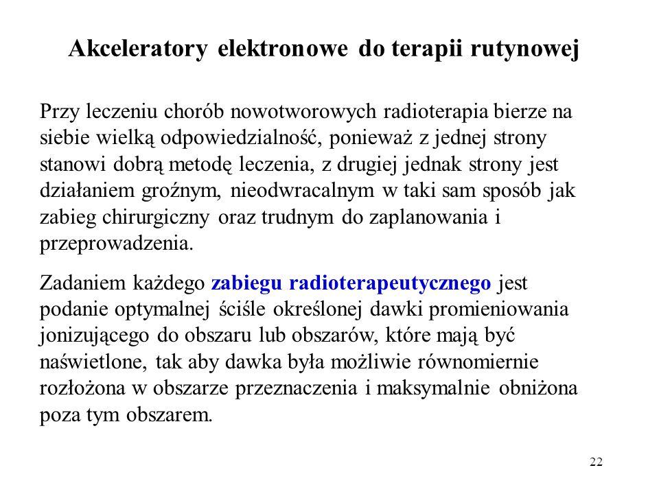 22 Akceleratory elektronowe do terapii rutynowej Przy leczeniu chorób nowotworowych radioterapia bierze na siebie wielką odpowiedzialność, ponieważ z