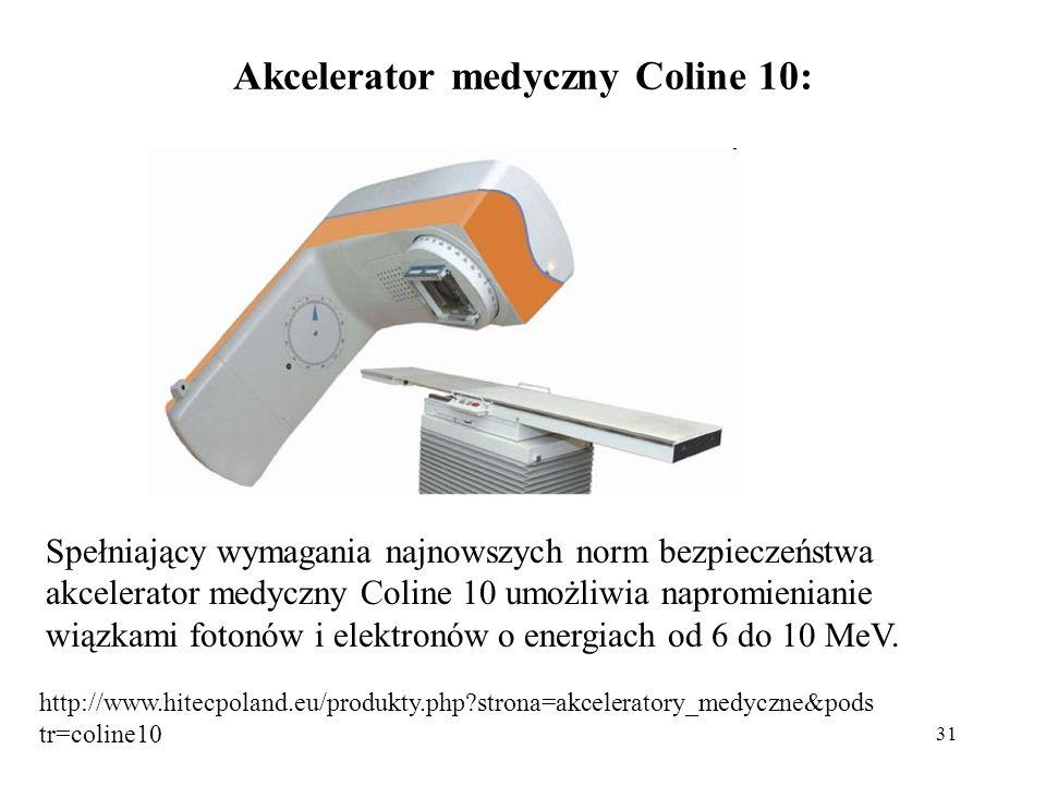 31 Akcelerator medyczny Coline 10: Spełniający wymagania najnowszych norm bezpieczeństwa akcelerator medyczny Coline 10 umożliwia napromienianie wiązk