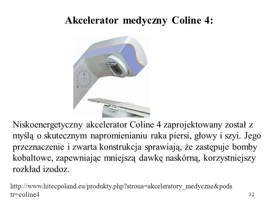32 Akcelerator medyczny Coline 4: Niskoenergetyczny akcelerator Coline 4 zaprojektowany został z myślą o skutecznym napromienianiu raka piersi, głowy