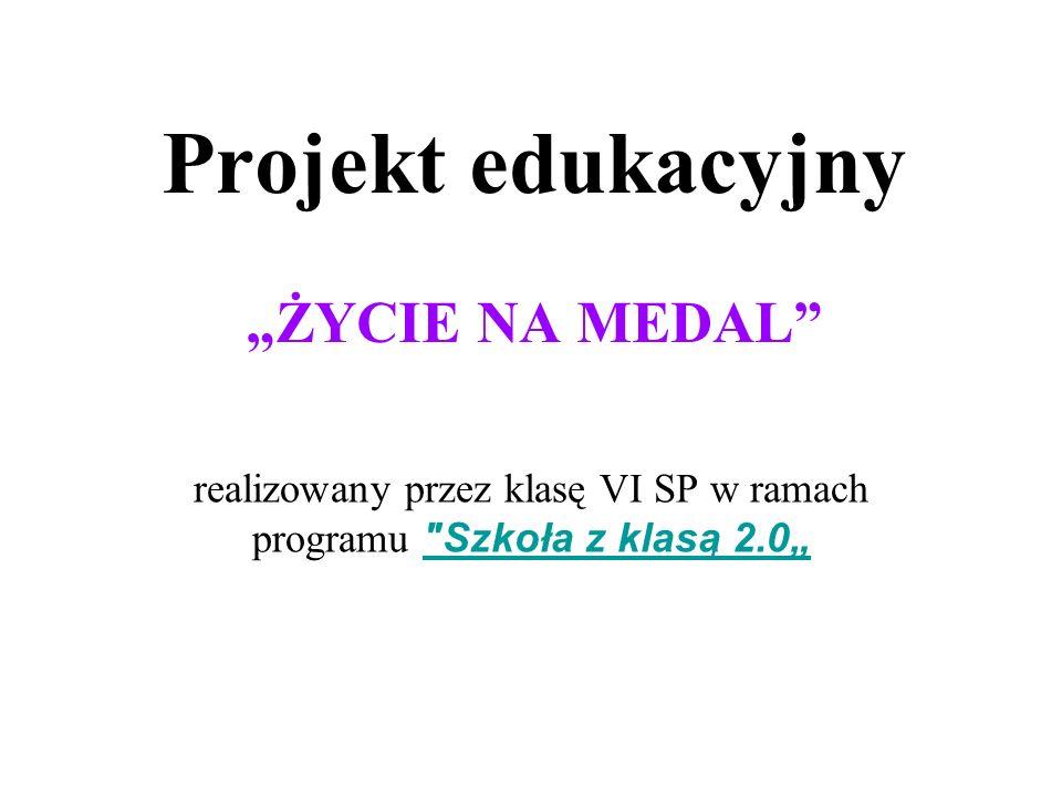 """Projekt edukacyjny """"ŻYCIE NA MEDAL realizowany przez klasę VI SP w ramach programu Szkoła z klasą 2.0"""""""